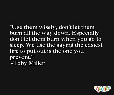 Use them wisely, don't let them burn all the way down. Especially don't let them burn when you go to sleep. We use the saying the easiest fire to put out is the one you prevent.' -Toby Miller