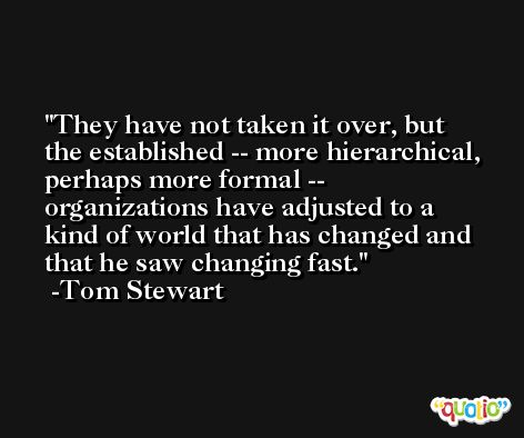 They have not taken it over, but the established -- more hierarchical, perhaps more formal -- organizations have adjusted to a kind of world that has changed and that he saw changing fast. -Tom Stewart