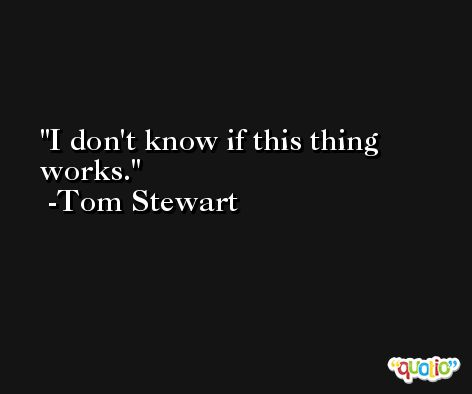 I don't know if this thing works. -Tom Stewart