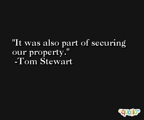 It was also part of securing our property. -Tom Stewart