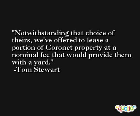 Notwithstanding that choice of theirs, we've offered to lease a portion of Coronet property at a nominal fee that would provide them with a yard. -Tom Stewart