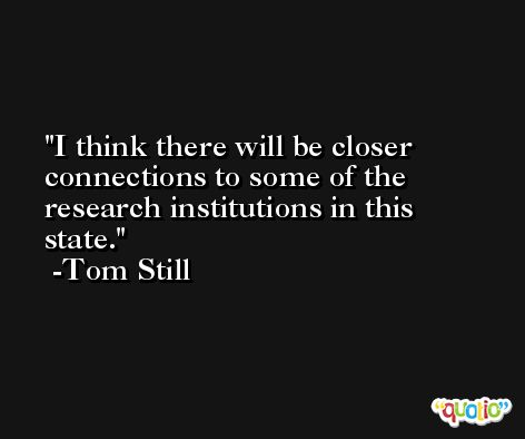 I think there will be closer connections to some of the research institutions in this state. -Tom Still