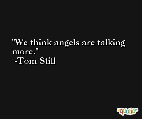 We think angels are talking more. -Tom Still
