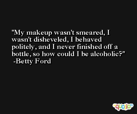 My makeup wasn't smeared, I wasn't disheveled, I behaved politely, and I never finished off a bottle, so how could I be alcoholic? -Betty Ford
