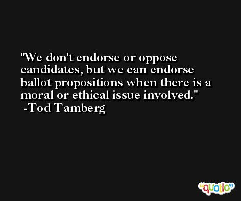 We don't endorse or oppose candidates, but we can endorse ballot propositions when there is a moral or ethical issue involved. -Tod Tamberg
