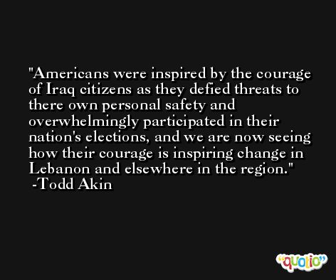 Americans were inspired by the courage of Iraq citizens as they defied threats to there own personal safety and overwhelmingly participated in their nation's elections, and we are now seeing how their courage is inspiring change in Lebanon and elsewhere in the region. -Todd Akin