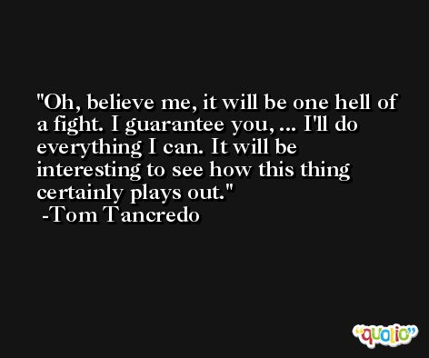 Oh, believe me, it will be one hell of a fight. I guarantee you, ... I'll do everything I can. It will be interesting to see how this thing certainly plays out. -Tom Tancredo