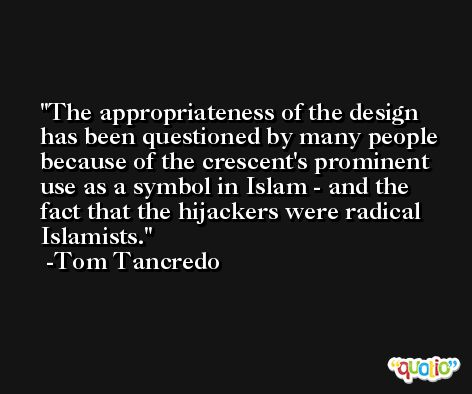 The appropriateness of the design has been questioned by many people because of the crescent's prominent use as a symbol in Islam - and the fact that the hijackers were radical Islamists. -Tom Tancredo