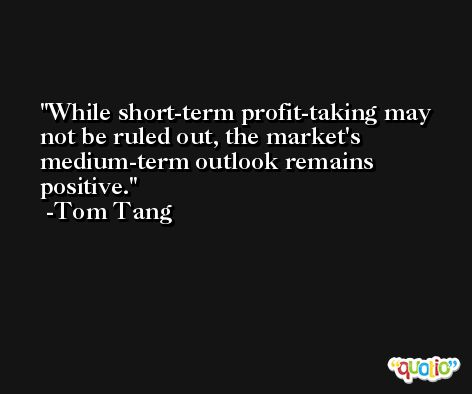 While short-term profit-taking may not be ruled out, the market's medium-term outlook remains positive. -Tom Tang