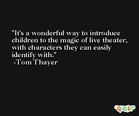 It's a wonderful way to introduce children to the magic of live theater, with characters they can easily identify with. -Tom Thayer