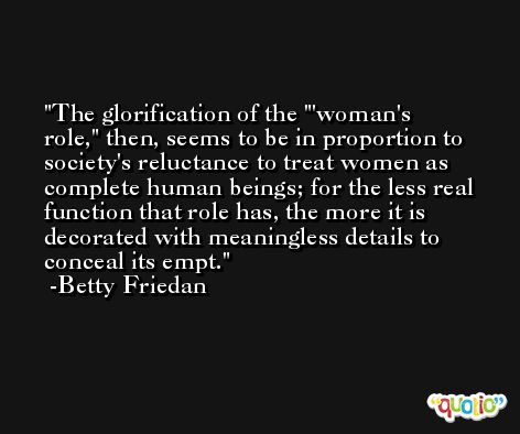 The glorification of the ''woman's role,' then, seems to be in proportion to society's reluctance to treat women as complete human beings; for the less real function that role has, the more it is decorated with meaningless details to conceal its empt. -Betty Friedan