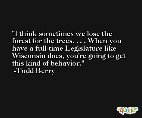 I think sometimes we lose the forest for the trees. . . . When you have a full-time Legislature like Wisconsin does, you're going to get this kind of behavior. -Todd Berry