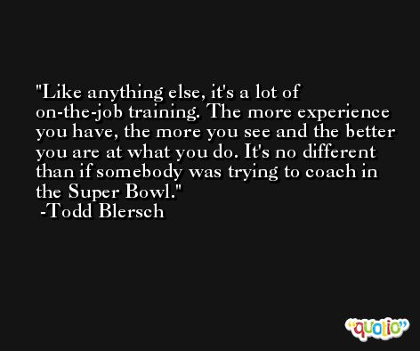 Like anything else, it's a lot of on-the-job training. The more experience you have, the more you see and the better you are at what you do. It's no different than if somebody was trying to coach in the Super Bowl. -Todd Blersch