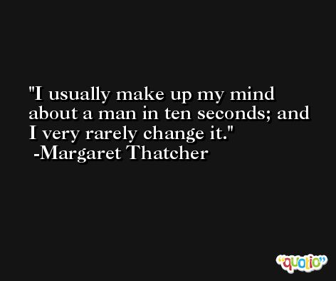 I usually make up my mind about a man in ten seconds; and I very rarely change it. -Margaret Thatcher