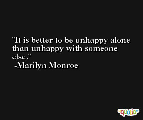 It is better to be unhappy alone than unhappy with someone else. -Marilyn Monroe