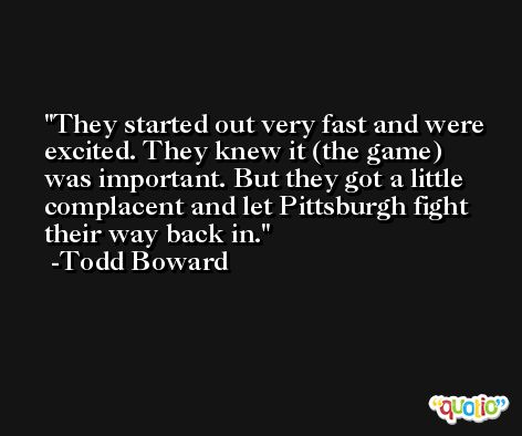 They started out very fast and were excited. They knew it (the game) was important. But they got a little complacent and let Pittsburgh fight their way back in. -Todd Boward