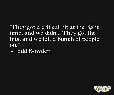 They got a critical hit at the right time, and we didn't. They got the hits, and we left a bunch of people on. -Todd Bowden