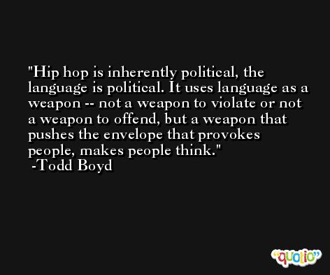Hip hop is inherently political, the language is political. It uses language as a weapon -- not a weapon to violate or not a weapon to offend, but a weapon that pushes the envelope that provokes people, makes people think. -Todd Boyd