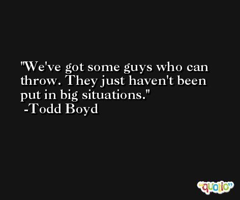 We've got some guys who can throw. They just haven't been put in big situations. -Todd Boyd