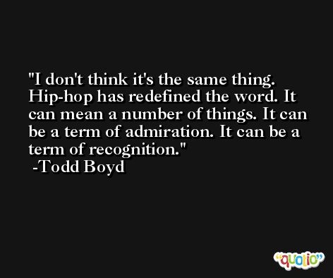 I don't think it's the same thing. Hip-hop has redefined the word. It can mean a number of things. It can be a term of admiration. It can be a term of recognition. -Todd Boyd