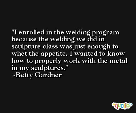 I enrolled in the welding program because the welding we did in sculpture class was just enough to whet the appetite. I wanted to know how to properly work with the metal in my sculptures. -Betty Gardner