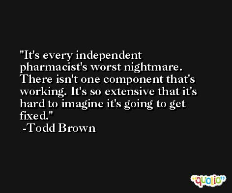 It's every independent pharmacist's worst nightmare. There isn't one component that's working. It's so extensive that it's hard to imagine it's going to get fixed. -Todd Brown