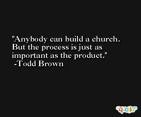 Anybody can build a church. But the process is just as important as the product. -Todd Brown