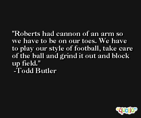 Roberts had cannon of an arm so we have to be on our toes. We have to play our style of football, take care of the ball and grind it out and block up field. -Todd Butler
