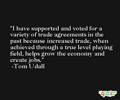 I have supported and voted for a variety of trade agreements in the past because increased trade, when achieved through a true level playing field, helps grow the economy and create jobs. -Tom Udall