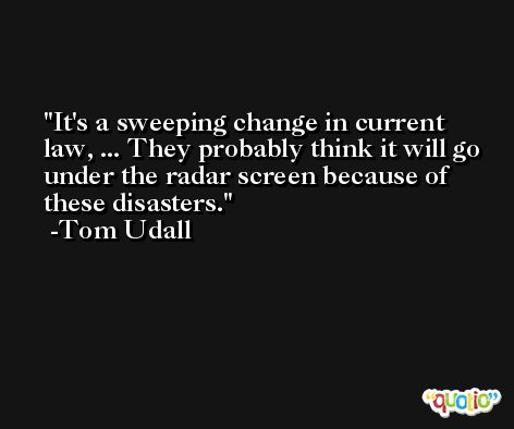 It's a sweeping change in current law, ... They probably think it will go under the radar screen because of these disasters. -Tom Udall