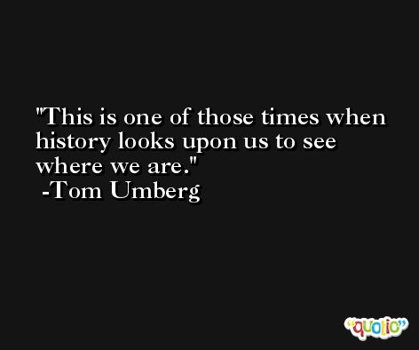 This is one of those times when history looks upon us to see where we are. -Tom Umberg