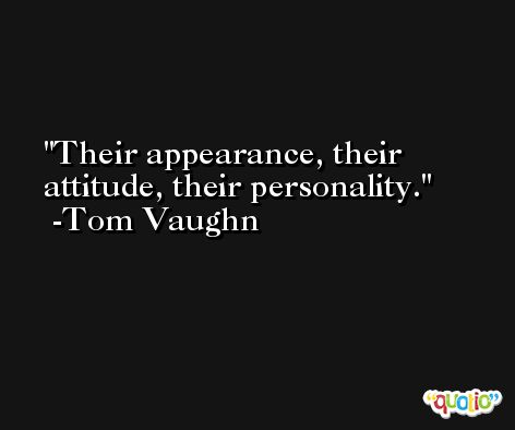 Their appearance, their attitude, their personality. -Tom Vaughn