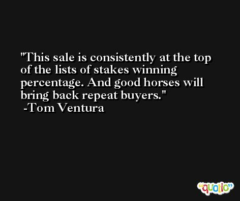This sale is consistently at the top of the lists of stakes winning percentage. And good horses will bring back repeat buyers. -Tom Ventura