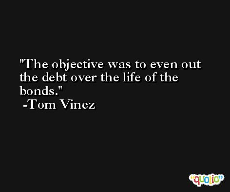 The objective was to even out the debt over the life of the bonds. -Tom Vincz