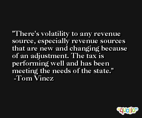 There's volatility to any revenue source, especially revenue sources that are new and changing because of an adjustment. The tax is performing well and has been meeting the needs of the state. -Tom Vincz