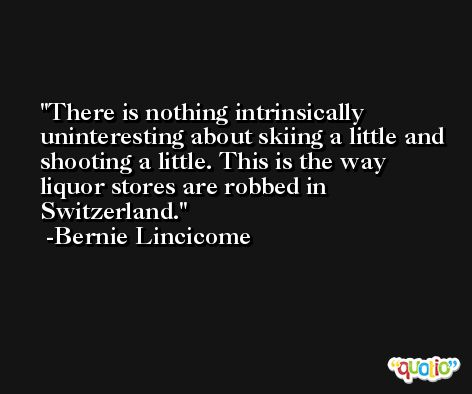 There is nothing intrinsically uninteresting about skiing a little and shooting a little. This is the way liquor stores are robbed in Switzerland. -Bernie Lincicome