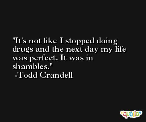 It's not like I stopped doing drugs and the next day my life was perfect. It was in shambles. -Todd Crandell