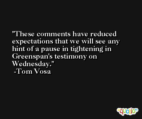 These comments have reduced expectations that we will see any hint of a pause in tightening in Greenspan's testimony on Wednesday. -Tom Vosa