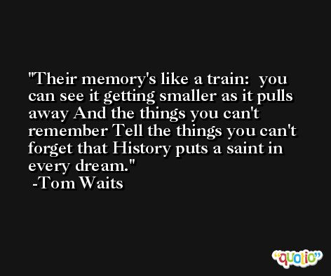 Their memory's like a train:  you can see it getting smaller as it pulls away And the things you can't remember Tell the things you can't forget that History puts a saint in every dream. -Tom Waits