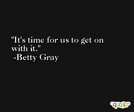 It's time for us to get on with it. -Betty Gray