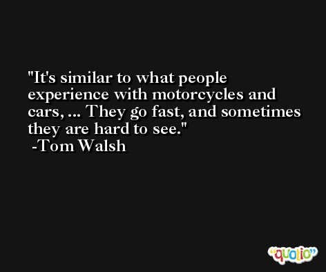 It's similar to what people experience with motorcycles and cars, ... They go fast, and sometimes they are hard to see. -Tom Walsh