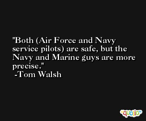 Both (Air Force and Navy service pilots) are safe, but the Navy and Marine guys are more precise. -Tom Walsh