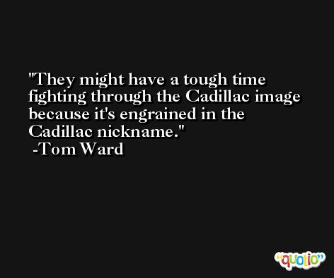 They might have a tough time fighting through the Cadillac image because it's engrained in the Cadillac nickname. -Tom Ward