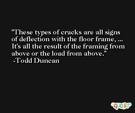 These types of cracks are all signs of deflection with the floor frame, ... It's all the result of the framing from above or the load from above. -Todd Duncan