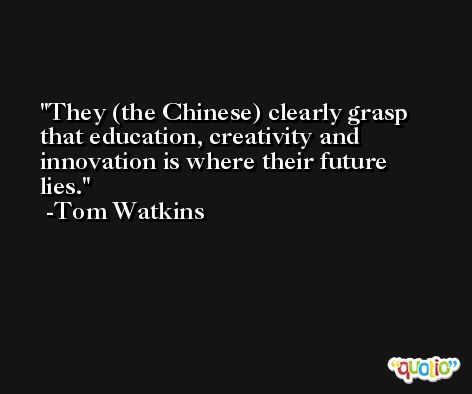 They (the Chinese) clearly grasp that education, creativity and innovation is where their future lies. -Tom Watkins