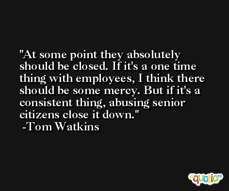 At some point they absolutely should be closed. If it's a one time thing with employees, I think there should be some mercy. But if it's a consistent thing, abusing senior citizens close it down. -Tom Watkins