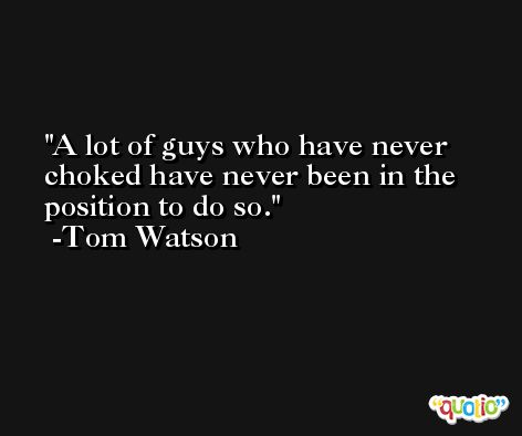 A lot of guys who have never choked have never been in the position to do so. -Tom Watson