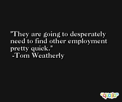 They are going to desperately need to find other employment pretty quick. -Tom Weatherly