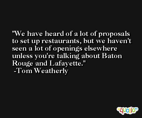 We have heard of a lot of proposals to set up restaurants, but we haven't seen a lot of openings elsewhere unless you're talking about Baton Rouge and Lafayette. -Tom Weatherly