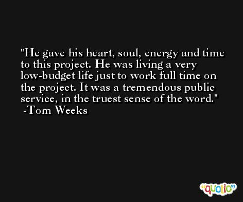 He gave his heart, soul, energy and time to this project. He was living a very low-budget life just to work full time on the project. It was a tremendous public service, in the truest sense of the word. -Tom Weeks